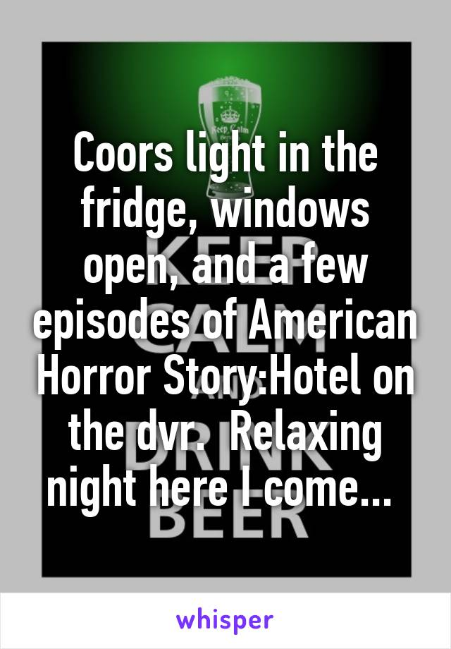 Coors light in the fridge, windows open, and a few episodes of American Horror Story:Hotel on the dvr.  Relaxing night here I come...