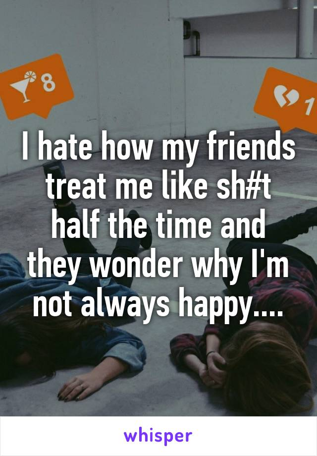 I hate how my friends treat me like sh#t half the time and they wonder why I'm not always happy....