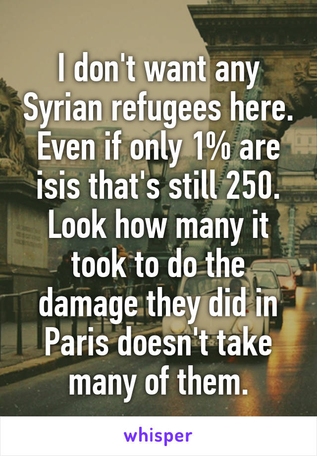 I don't want any Syrian refugees here. Even if only 1% are isis that's still 250. Look how many it took to do the damage they did in Paris doesn't take many of them.