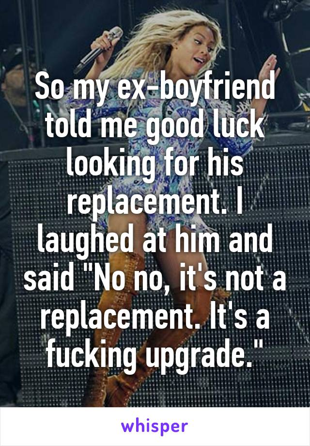"""So my ex-boyfriend told me good luck looking for his replacement. I laughed at him and said """"No no, it's not a replacement. It's a fucking upgrade."""""""