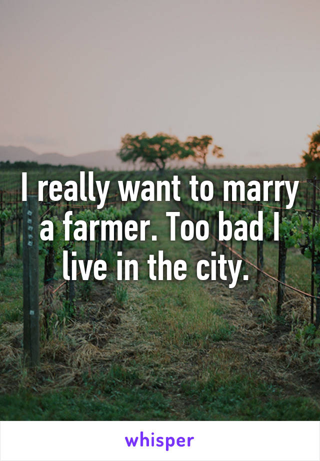I really want to marry a farmer. Too bad I live in the city.
