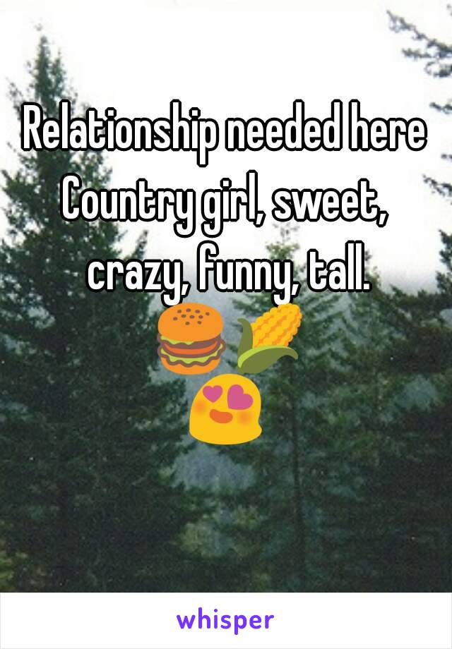 Relationship needed here Country girl, sweet, crazy, funny, tall. 🍔🌽😍