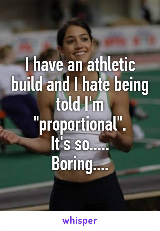 "I have an athletic build and I hate being told I'm ""proportional"". It's so..... Boring...."
