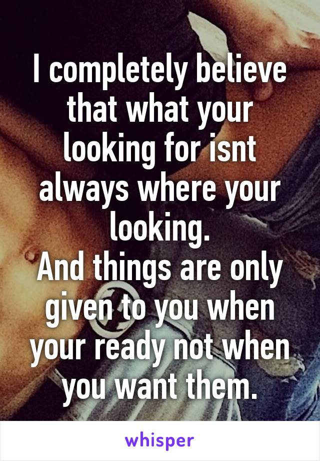 I completely believe that what your looking for isnt always where your looking. And things are only given to you when your ready not when you want them.