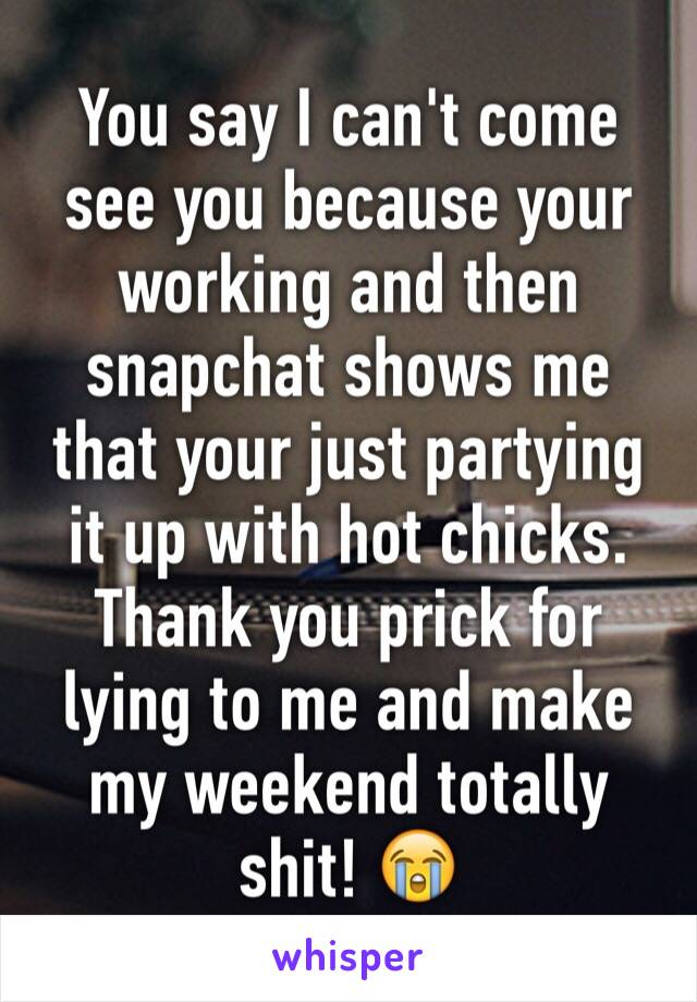 You say I can't come see you because your working and then snapchat shows me that your just partying it up with hot chicks. Thank you prick for lying to me and make my weekend totally shit! 😭