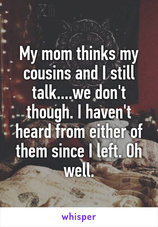 My mom thinks my cousins and I still talk....we don't though. I haven't heard from either of them since I left. Oh well.