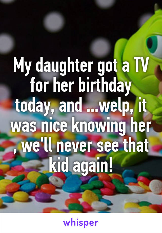 My daughter got a TV for her birthday today, and ...welp, it was nice knowing her , we'll never see that kid again!