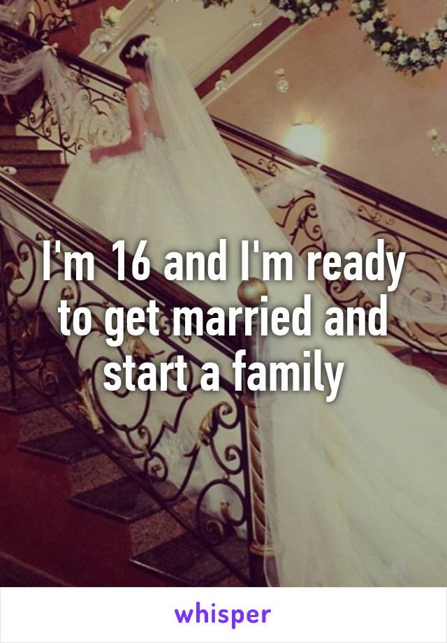 I'm 16 and I'm ready to get married and start a family
