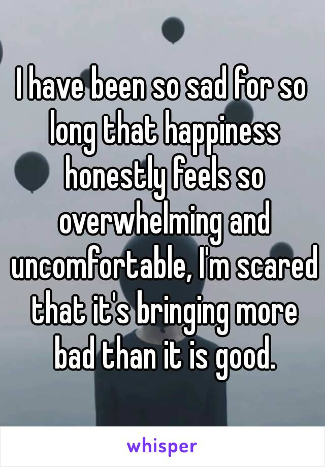 I have been so sad for so long that happiness honestly feels so overwhelming and uncomfortable, I'm scared that it's bringing more bad than it is good.