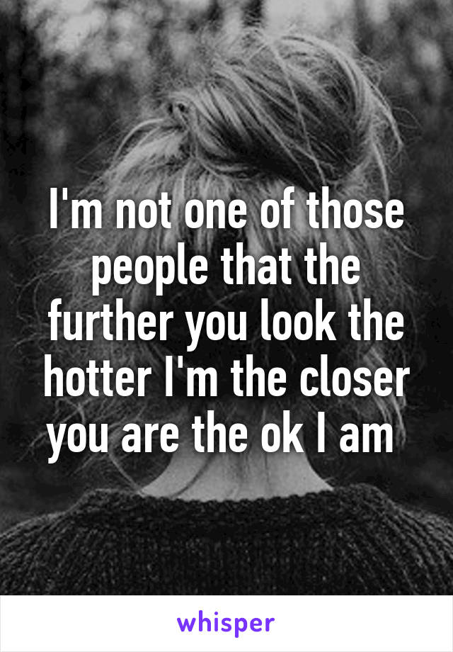 I'm not one of those people that the further you look the hotter I'm the closer you are the ok I am