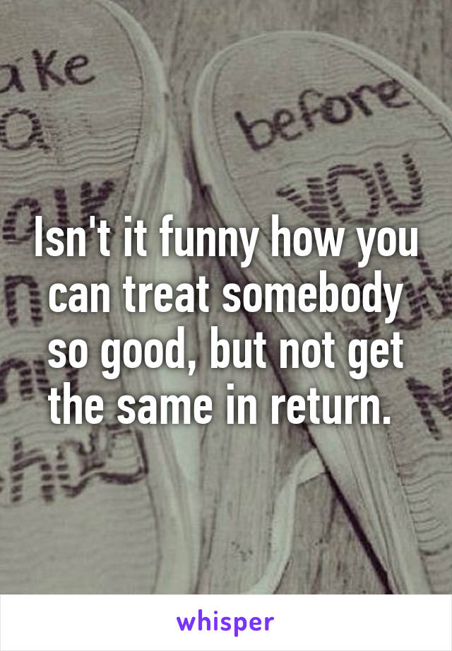 Isn't it funny how you can treat somebody so good, but not get the same in return.