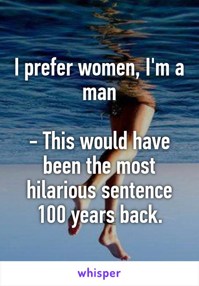 I prefer women, I'm a man  - This would have been the most hilarious sentence 100 years back.