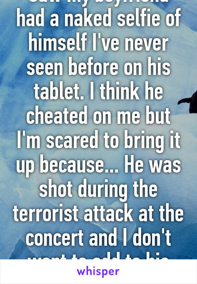 Saw my boyfriend had a naked selfie of himself I've never seen before on his tablet. I think he cheated on me but I'm scared to bring it up because... He was shot during the terrorist attack at the concert and I don't want to add to his stress.