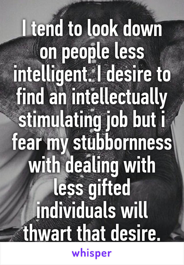 I tend to look down on people less intelligent. I desire to find an intellectually stimulating job but i fear my stubbornness with dealing with less gifted individuals will thwart that desire.