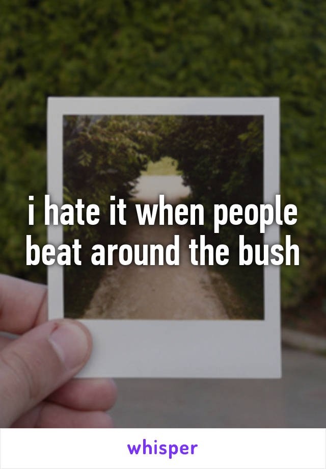 i hate it when people beat around the bush