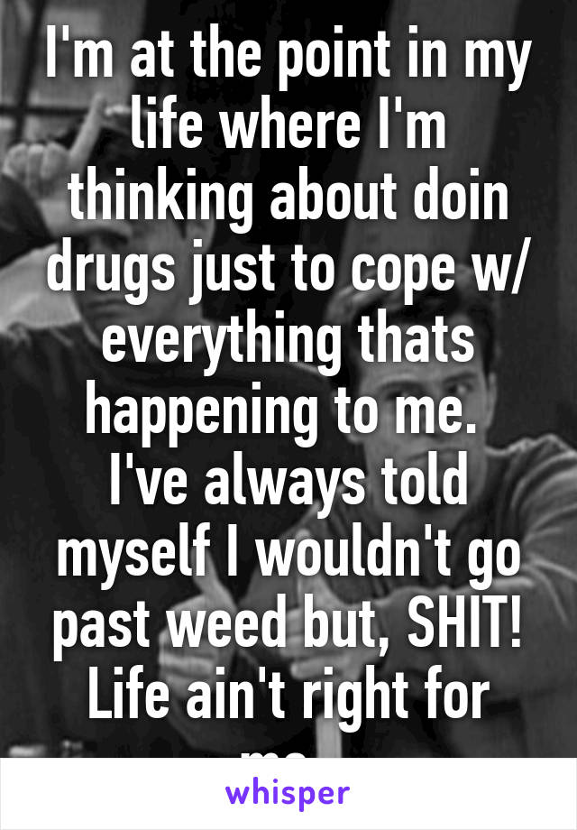 I'm at the point in my life where I'm thinking about doin drugs just to cope w/ everything thats happening to me.  I've always told myself I wouldn't go past weed but, SHIT! Life ain't right for me.