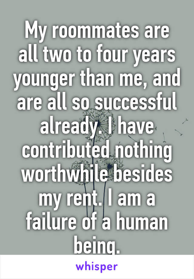My roommates are all two to four years younger than me, and are all so successful already. I have contributed nothing worthwhile besides my rent. I am a failure of a human being.