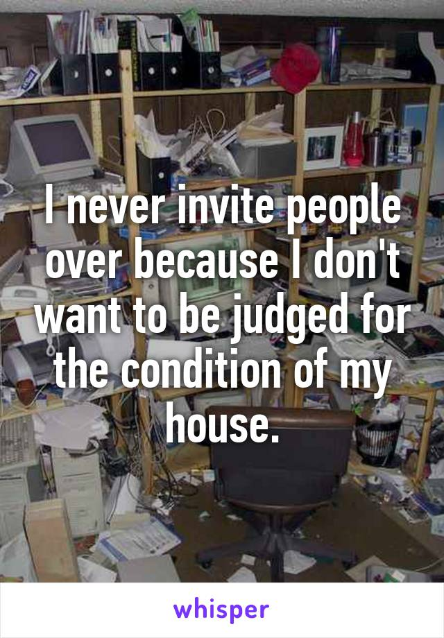 I never invite people over because I don't want to be judged for the condition of my house.