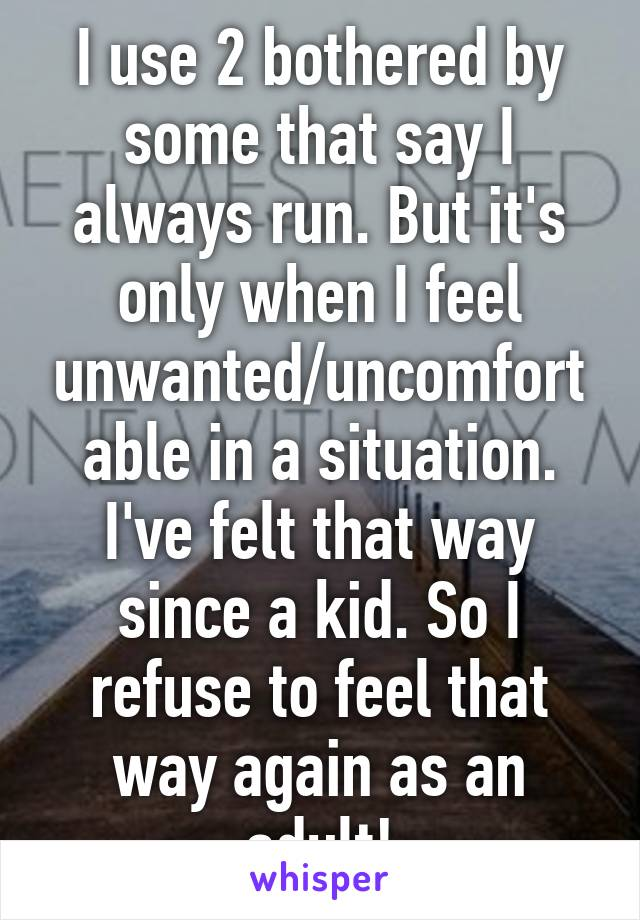 I use 2 bothered by some that say I always run. But it's only when I feel unwanted/uncomfortable in a situation. I've felt that way since a kid. So I refuse to feel that way again as an adult!