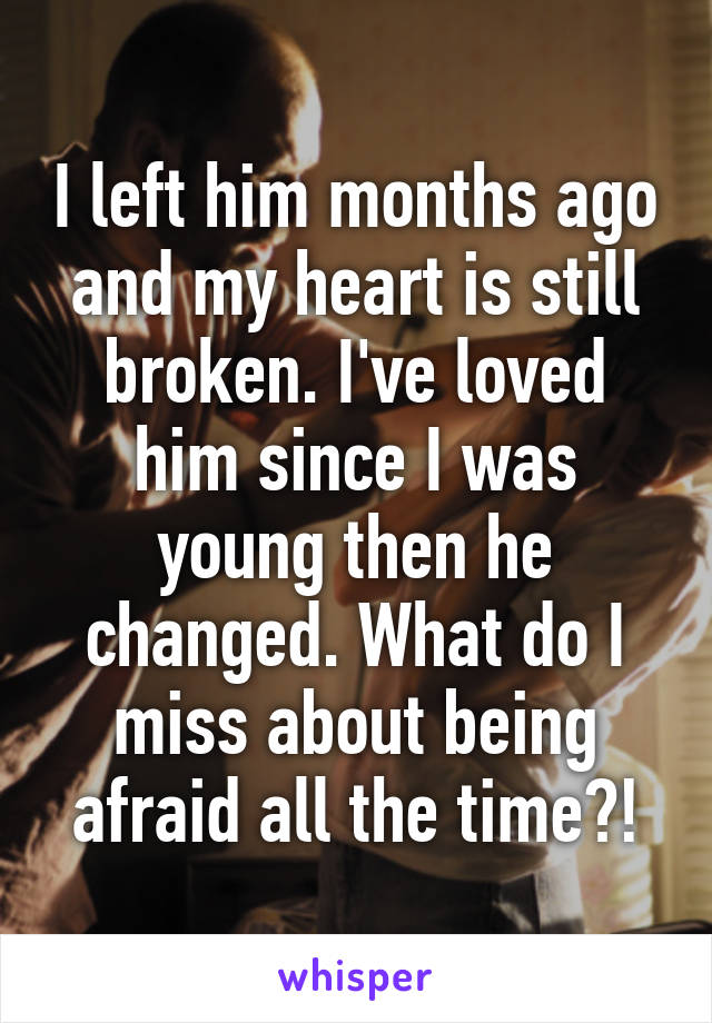 I left him months ago and my heart is still broken. I've loved him since I was young then he changed. What do I miss about being afraid all the time?!