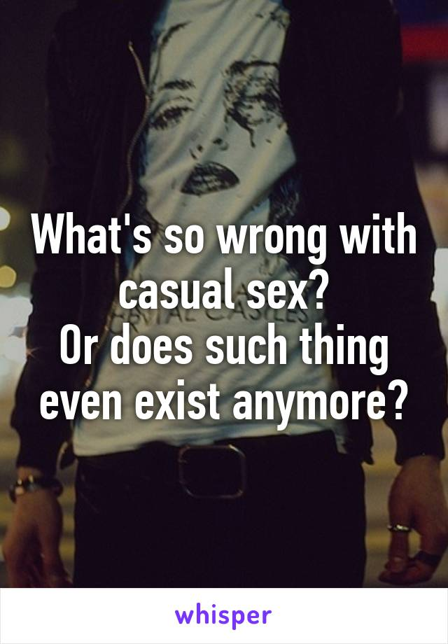 What's so wrong with casual sex? Or does such thing even exist anymore?