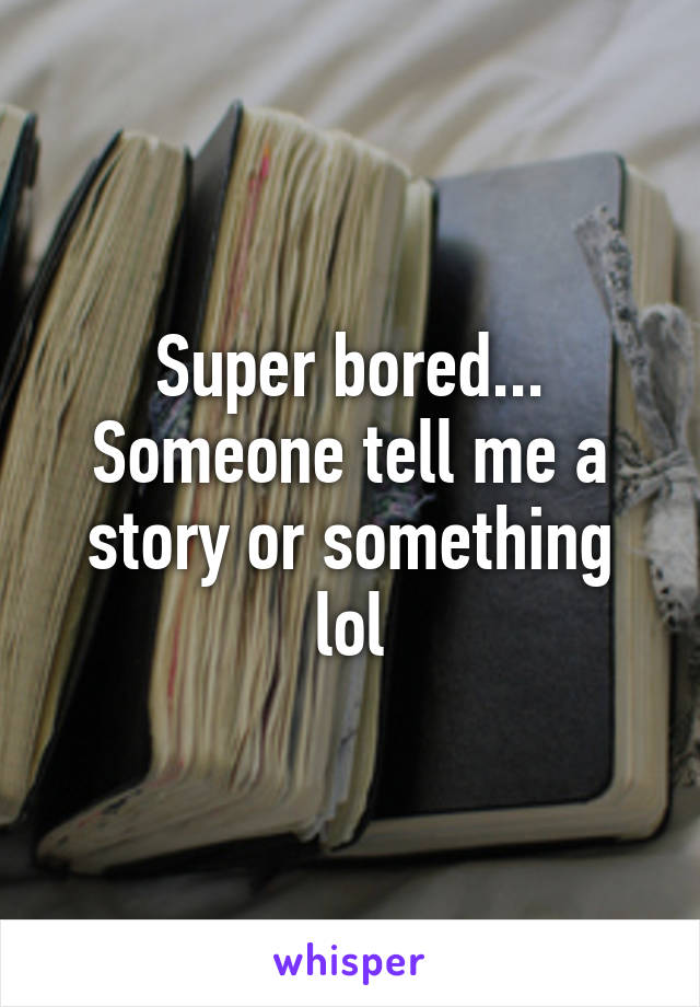 Super bored... Someone tell me a story or something lol
