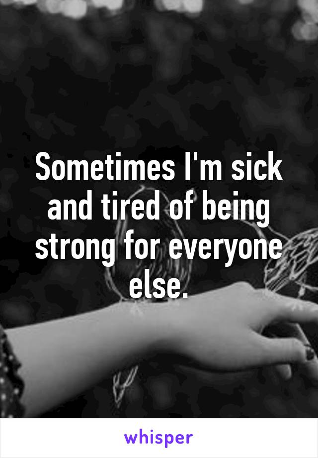 Sometimes I'm sick and tired of being strong for everyone else.
