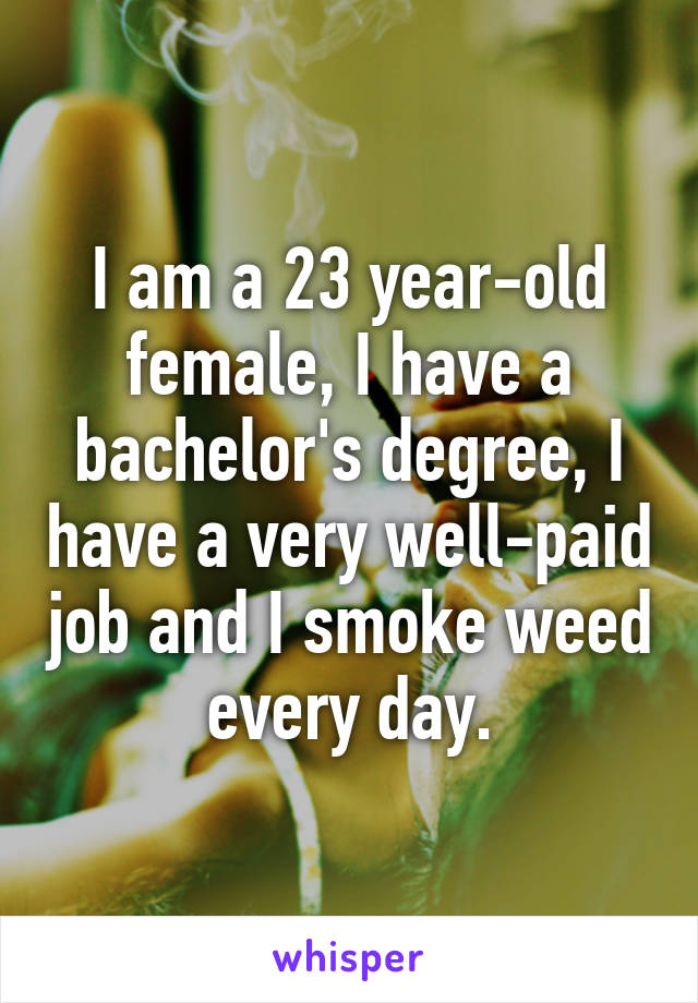 I am a 23 year-old female, I have a bachelor's degree, I have a very well-paid job and I smoke weed every day.