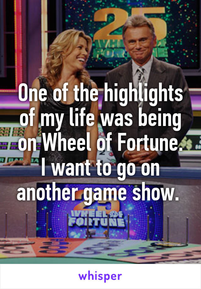 One of the highlights of my life was being on Wheel of Fortune. I want to go on another game show.
