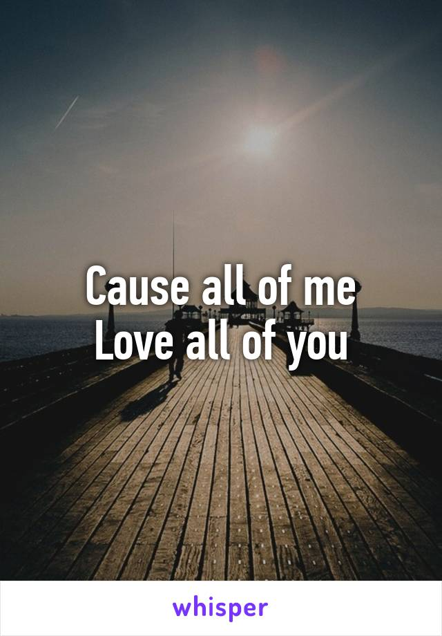 Cause all of me Love all of you