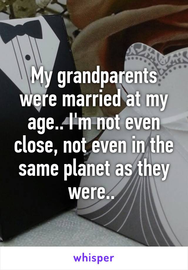 My grandparents were married at my age.. I'm not even close, not even in the same planet as they were..