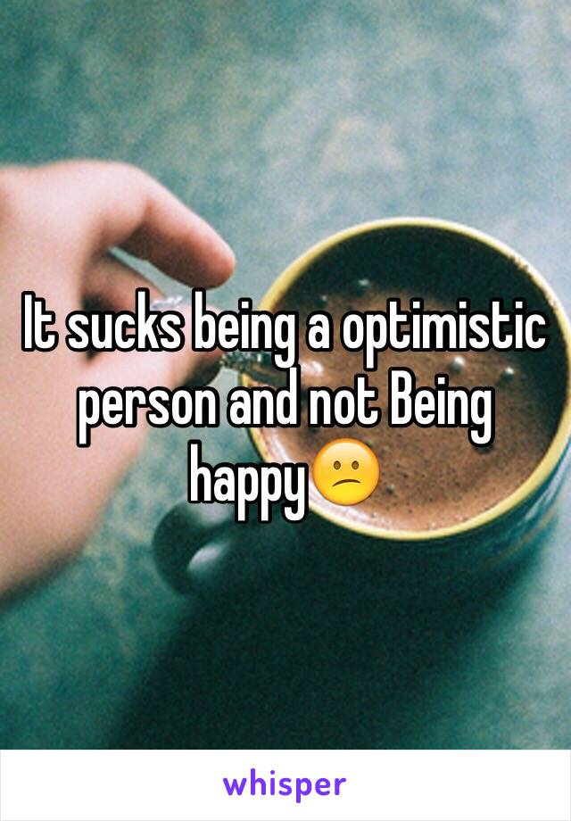 It sucks being a optimistic person and not Being happy😕
