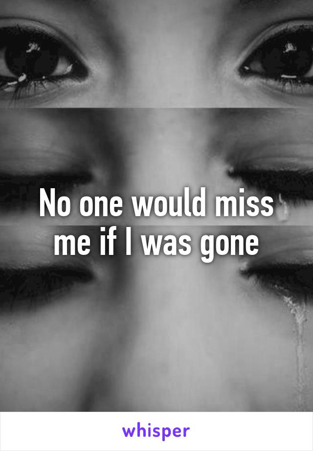 No one would miss me if I was gone