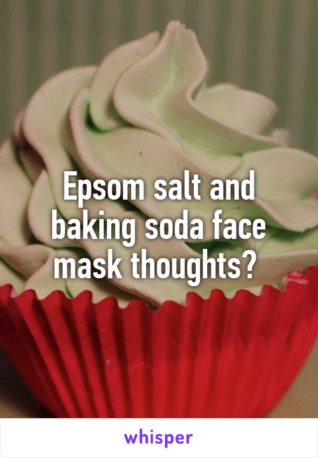 Epsom salt and baking soda face mask thoughts?