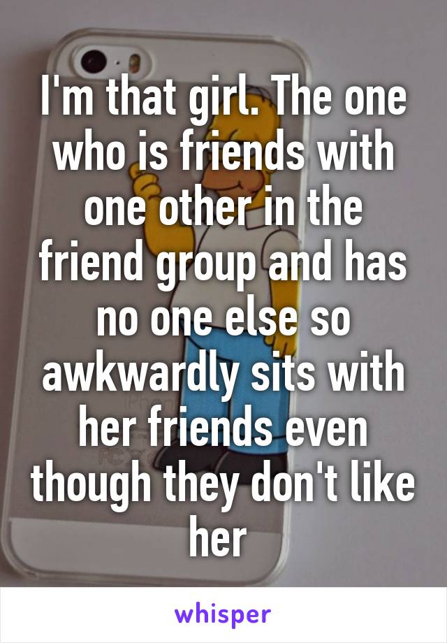 I'm that girl. The one who is friends with one other in the friend group and has no one else so awkwardly sits with her friends even though they don't like her