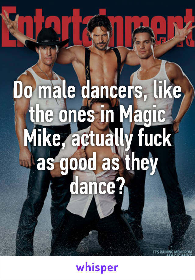 Do male dancers, like the ones in Magic Mike, actually fuck as good as they dance?