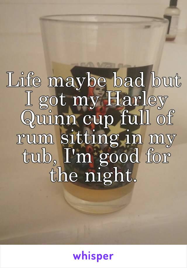 Life maybe bad but I got my Harley Quinn cup full of rum sitting in my tub, I'm good for the night.