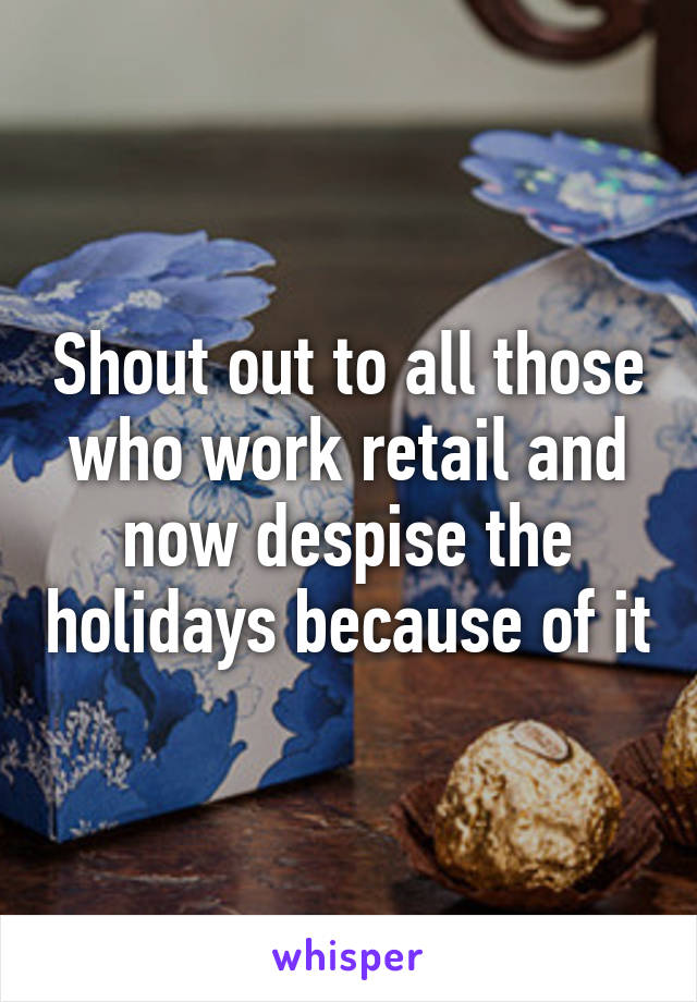 Shout out to all those who work retail and now despise the holidays because of it
