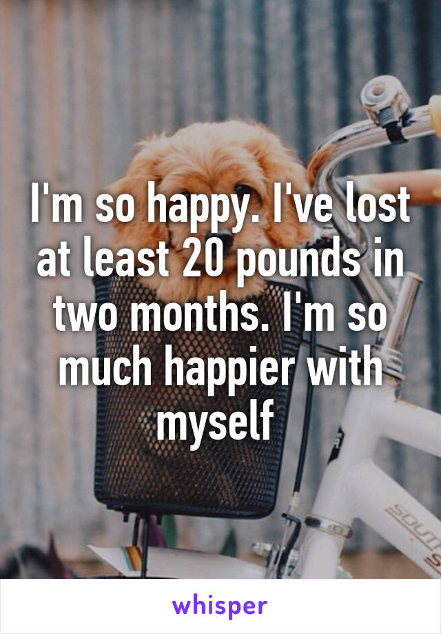 I'm so happy. I've lost at least 20 pounds in two months. I'm so much happier with myself