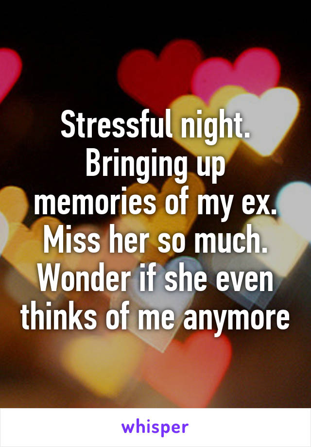 Stressful night. Bringing up memories of my ex. Miss her so much. Wonder if she even thinks of me anymore