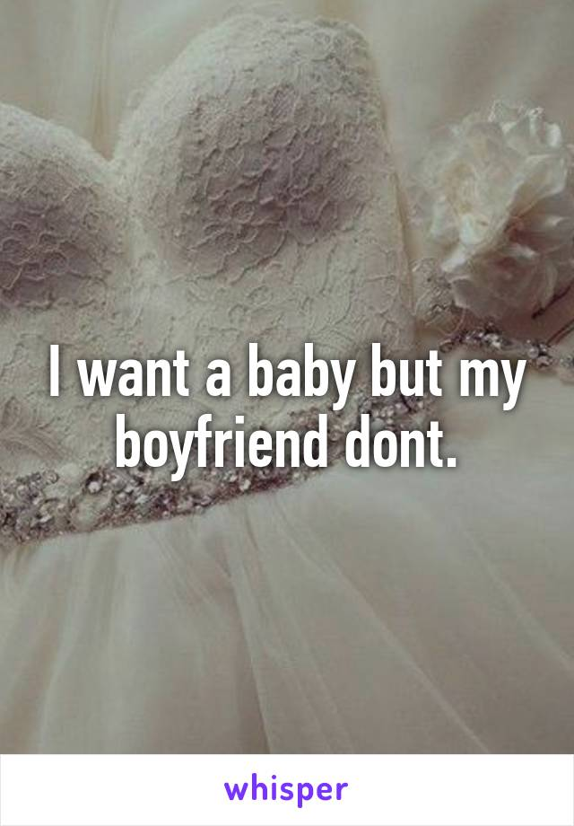 I want a baby but my boyfriend dont.