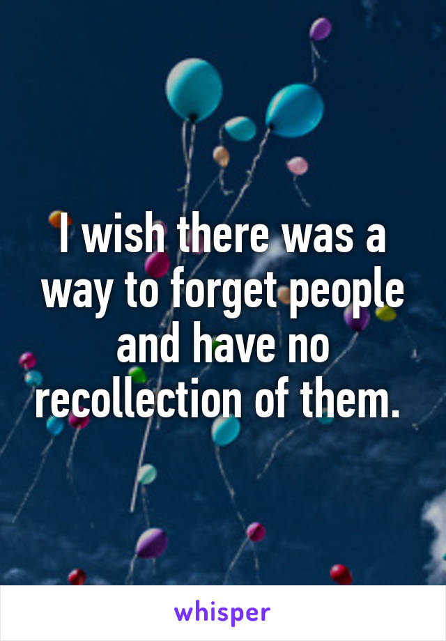I wish there was a way to forget people and have no recollection of them.
