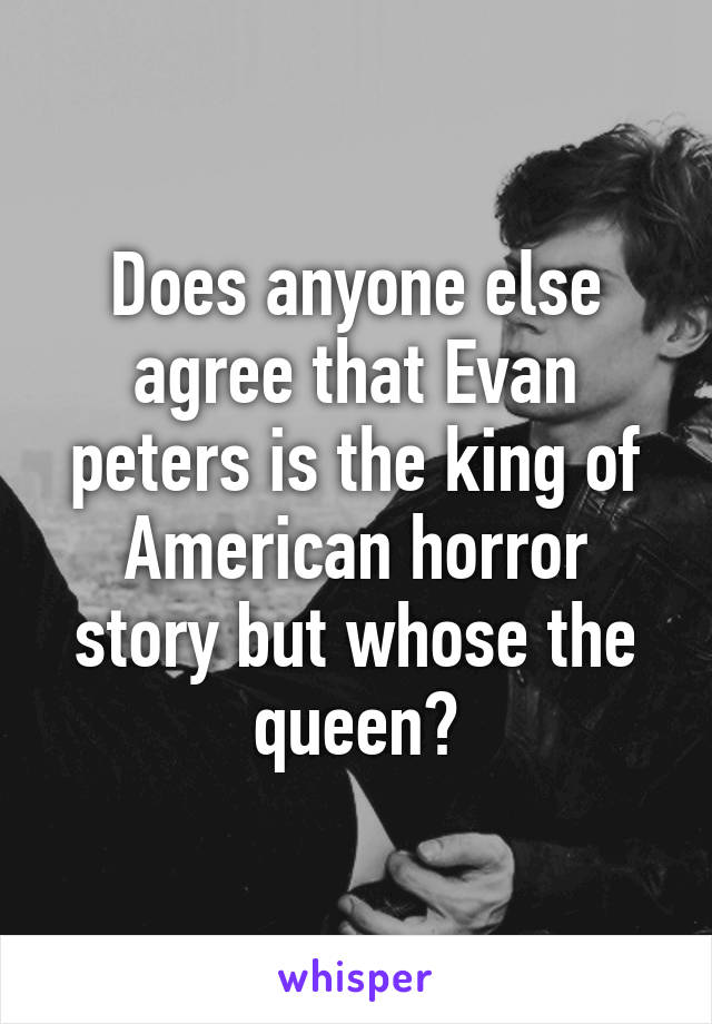 Does anyone else agree that Evan peters is the king of American horror story but whose the queen?