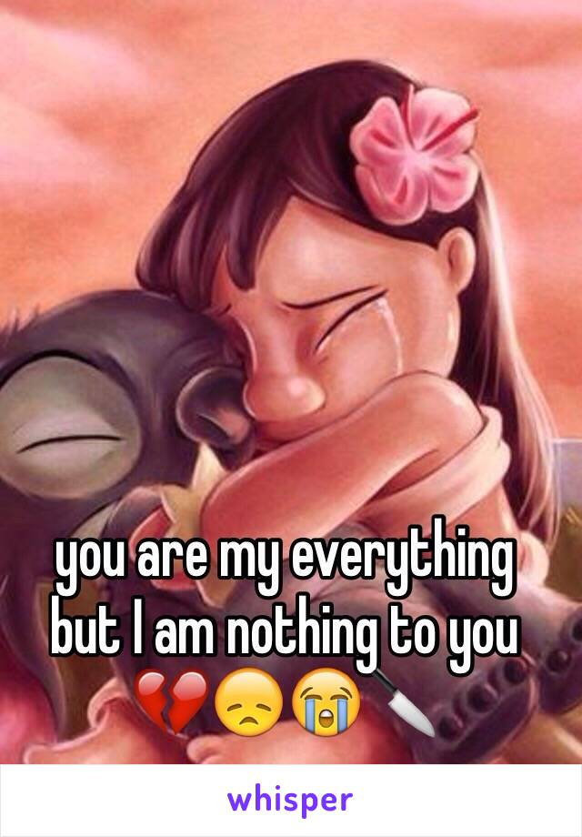 you are my everything  but I am nothing to you 💔😞😭🔪