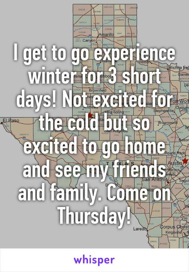 I get to go experience winter for 3 short days! Not excited for the cold but so excited to go home and see my friends and family. Come on Thursday!