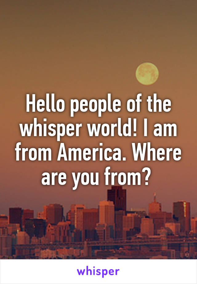Hello people of the whisper world! I am from America. Where are you from?