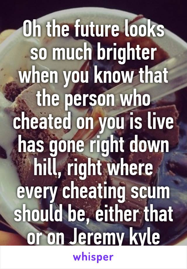 Oh the future looks so much brighter when you know that the person who cheated on you is live has gone right down hill, right where every cheating scum should be, either that or on Jeremy kyle