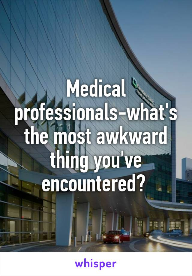 Medical professionals-what's the most awkward thing you've encountered?