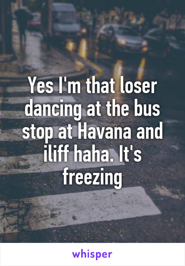 Yes I'm that loser dancing at the bus stop at Havana and iliff haha. It's freezing