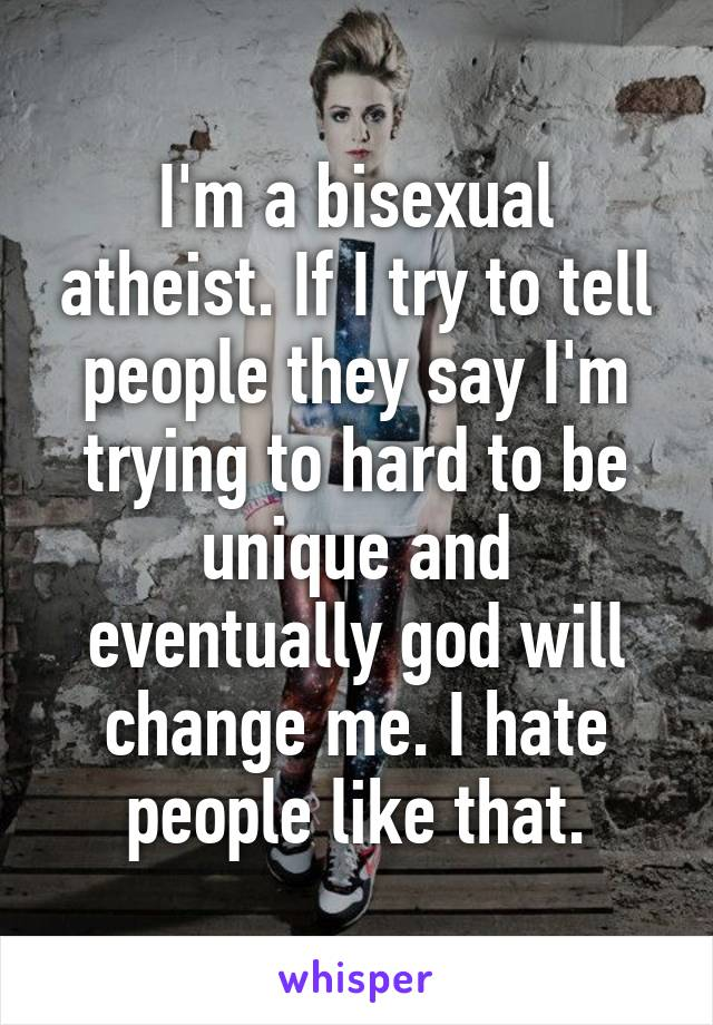 I'm a bisexual atheist. If I try to tell people they say I'm trying to hard to be unique and eventually god will change me. I hate people like that.